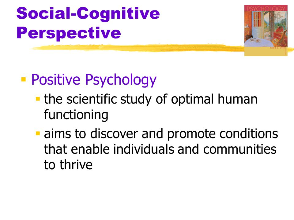 Social-Cognitive Perspective  Positive Psychology  the scientific study of optimal human functioning  aims to discover and promote conditions that