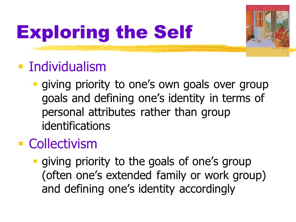 Exploring the Self  Individualism  giving priority to one's own goals over group goals and defining one's identity in terms of personal attributes r