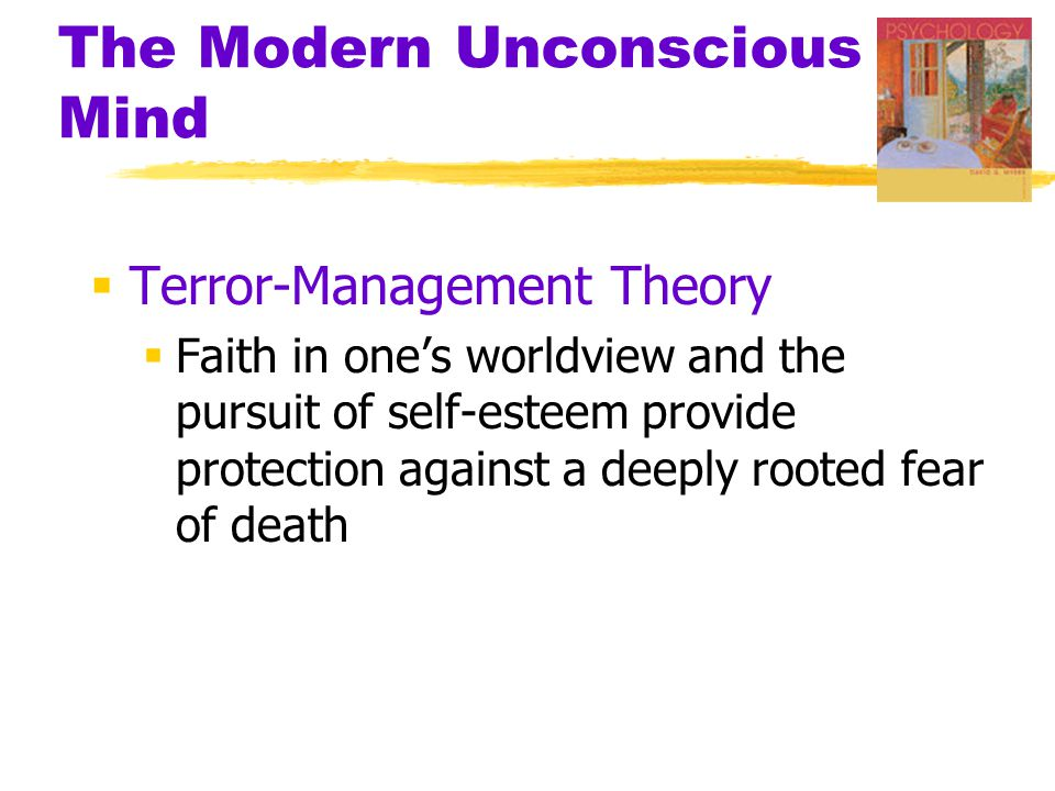 The Modern Unconscious Mind  Terror-Management Theory  Faith in one's worldview and the pursuit of self-esteem provide protection against a deeply r