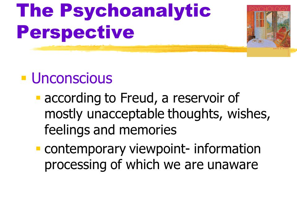 The Psychoanalytic Perspective  Unconscious  according to Freud, a reservoir of mostly unacceptable thoughts, wishes, feelings and memories  contem