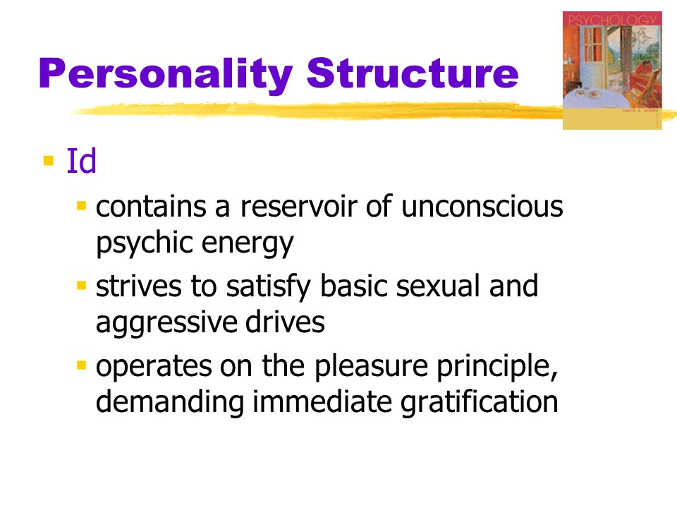 Personality Structure  Id  contains a reservoir of unconscious psychic energy  strives to satisfy basic sexual and aggressive drives  operates on