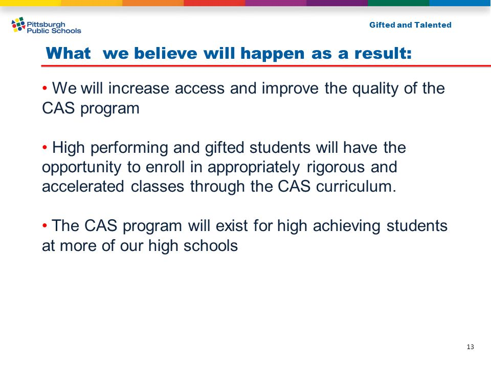 What we believe will happen as a result: We will increase access and improve the quality of the CAS program High performing and gifted students will have the opportunity to enroll in appropriately rigorous and accelerated classes through the CAS curriculum.