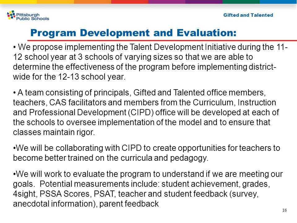Program Development and Evaluation: Gifted and Talented We propose implementing the Talent Development Initiative during the 11- 12 school year at 3 schools of varying sizes so that we are able to determine the effectiveness of the program before implementing district- wide for the 12-13 school year.