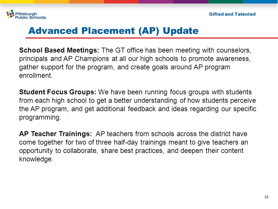 Advanced Placement (AP) Update Gifted and Talented School Based Meetings: The GT office has been meeting with counselors, principals and AP Champions at all our high schools to promote awareness, gather support for the program, and create goals around AP program enrollment.