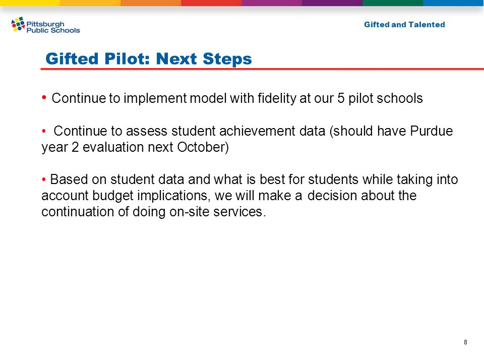 Gifted Pilot: Next Steps Continue to implement model with fidelity at our 5 pilot schools Continue to assess student achievement data (should have Purdue year 2 evaluation next October) Based on student data and what is best for students while taking into account budget implications, we will make a decision about the continuation of doing on-site services.