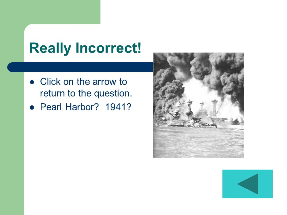 Really Incorrect! Click on the arrow to return to the question. Pearl Harbor 1941