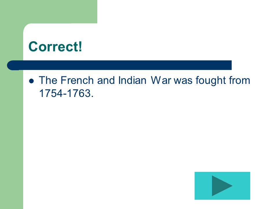 Correct! The French and Indian War was fought from 1754-1763.