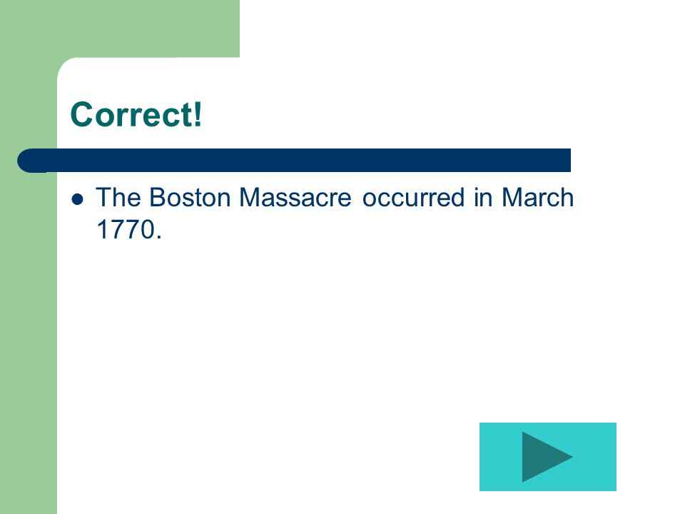 Correct! The Boston Massacre occurred in March 1770.