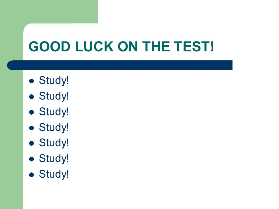 GOOD LUCK ON THE TEST! Study!