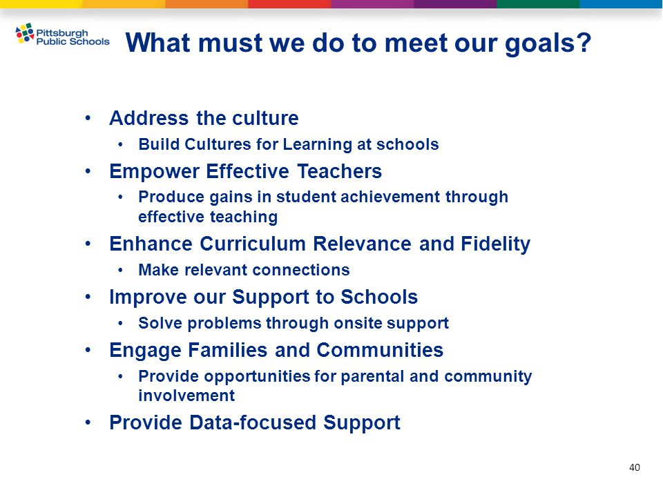 Address the culture Build Cultures for Learning at schools Empower Effective Teachers Produce gains in student achievement through effective teaching Enhance Curriculum Relevance and Fidelity Make relevant connections Improve our Support to Schools Solve problems through onsite support Engage Families and Communities Provide opportunities for parental and community involvement Provide Data-focused Support 40 What must we do to meet our goals