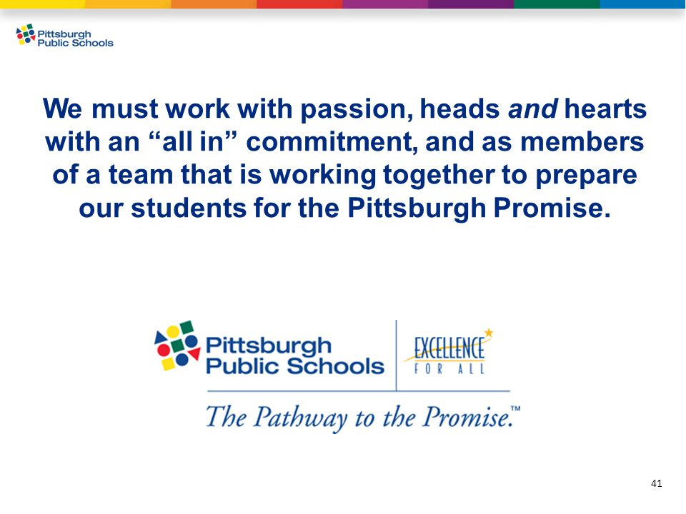We must work with passion, heads and hearts with an all in commitment, and as members of a team that is working together to prepare our students for the Pittsburgh Promise.