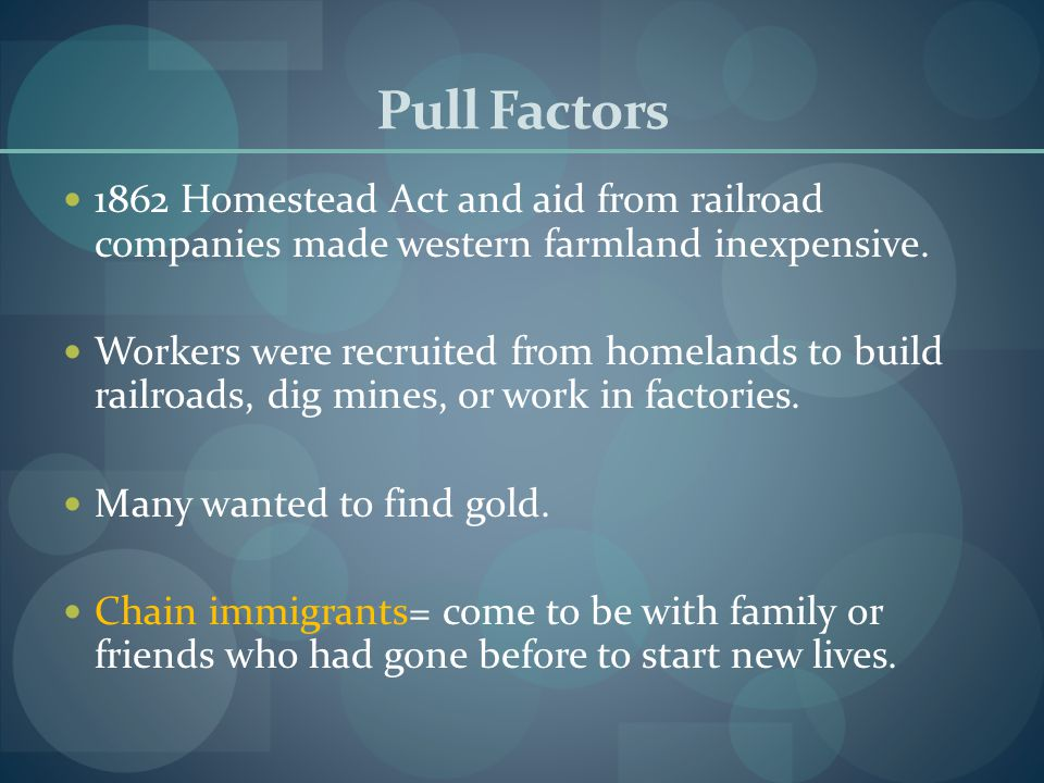 Pull Factors 1862 Homestead Act and aid from railroad companies made western farmland inexpensive. Workers were recruited from homelands to build rail