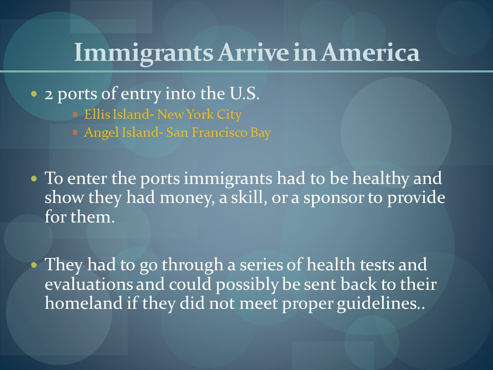 Immigrants Arrive in America 2 ports of entry into the U.S.  Ellis Island- New York City  Angel Island- San Francisco Bay To enter the ports immigra