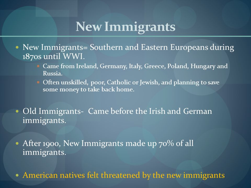 New Immigrants New Immigrants= Southern and Eastern Europeans during 1870s until WWI.  Came from Ireland, Germany, Italy, Greece, Poland, Hungary and
