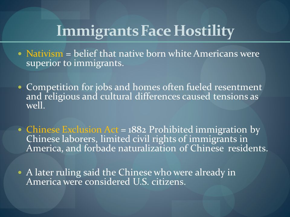 Immigrants Face Hostility Nativism = belief that native born white Americans were superior to immigrants. Competition for jobs and homes often fueled