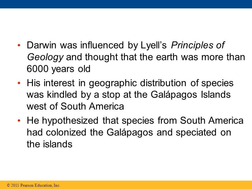 Darwin was influenced by Lyell's Principles of Geology and thought that the earth was more than 6000 years old His interest in geographic distribution