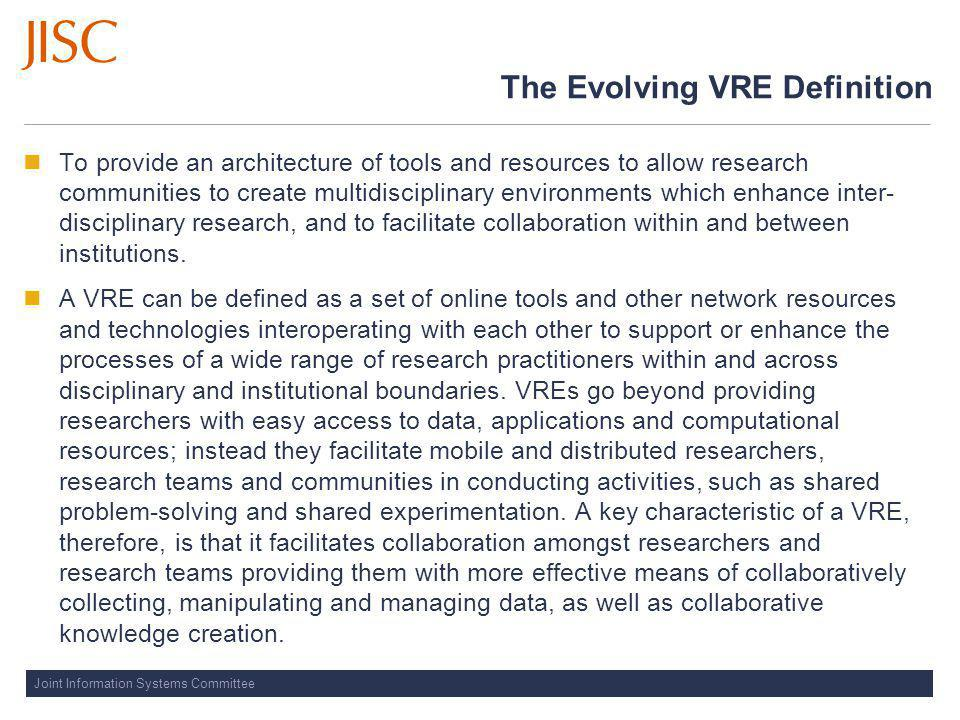 Joint Information Systems Committee The Evolving VRE Definition To provide an architecture of tools and resources to allow research communities to create multidisciplinary environments which enhance inter- disciplinary research, and to facilitate collaboration within and between institutions.