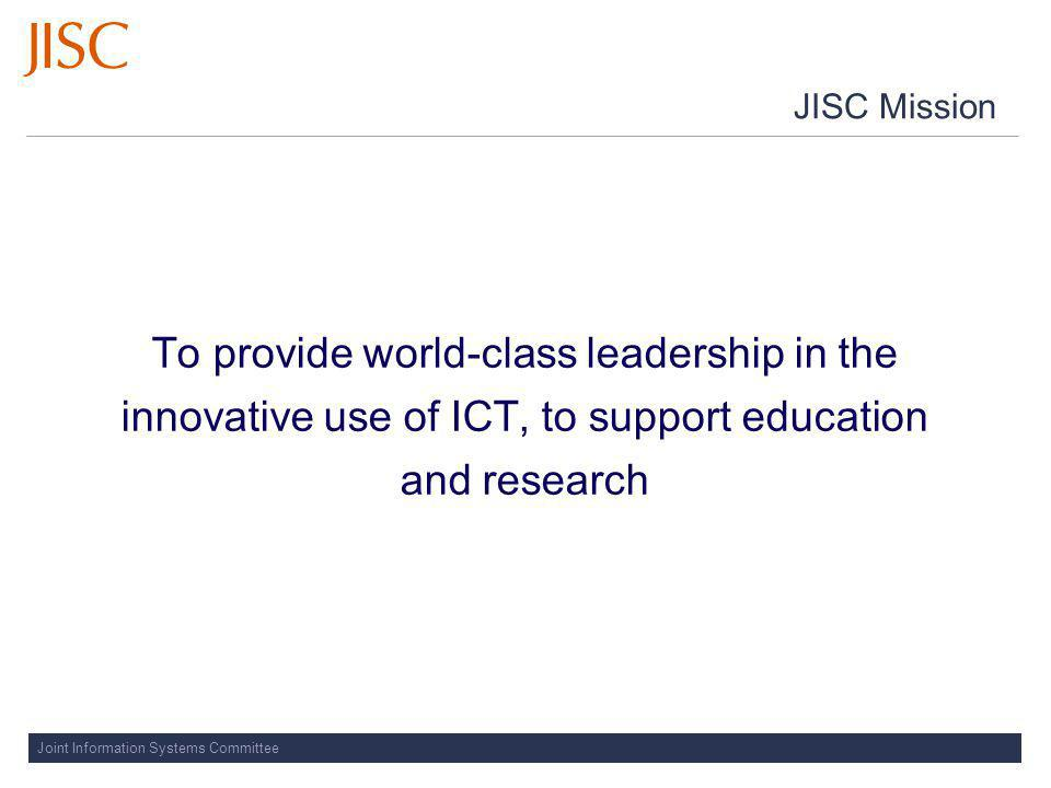 Joint Information Systems Committee JISC Mission To provide world-class leadership in the innovative use of ICT, to support education and research