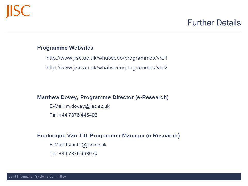 Joint Information Systems Committee Further Details Programme Websites http://www.jisc.ac.uk/whatwedo/programmes/vre1 http://www.jisc.ac.uk/whatwedo/programmes/vre2 Matthew Dovey, Programme Director (e-Research) E-Mail: m.dovey@jisc.ac.uk Tel: +44 7876 445403 Frederique Van Till, Programme Manager (e-Research ) E-Mail: f.vantill@jisc.ac.uk Tel: +44 7875 338070