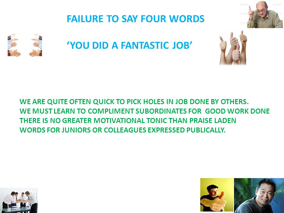 FAILURE TO SAY FOUR WORDS 'YOU DID A FANTASTIC JOB' WE ARE QUITE OFTEN QUICK TO PICK HOLES IN JOB DONE BY OTHERS.