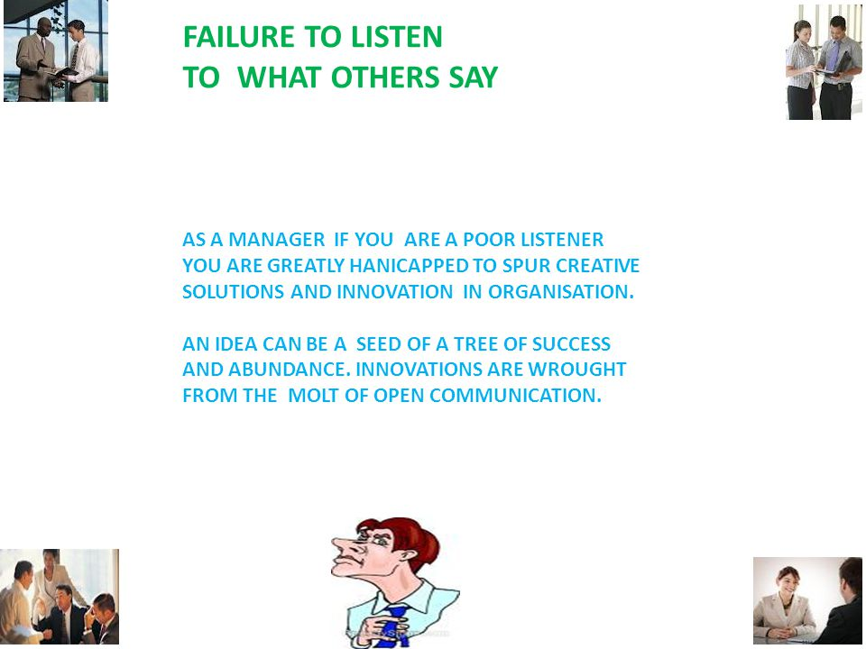 FAILURE TO LISTEN TO WHAT OTHERS SAY AS A MANAGER IF YOU ARE A POOR LISTENER YOU ARE GREATLY HANICAPPED TO SPUR CREATIVE SOLUTIONS AND INNOVATION IN ORGANISATION.