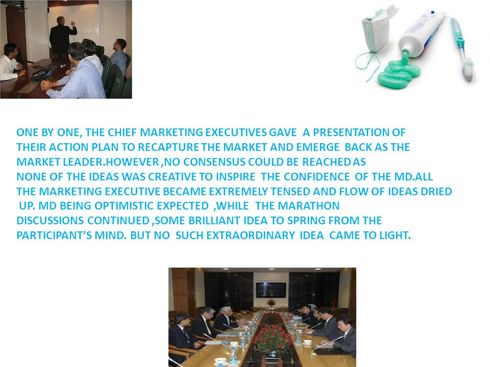 ONE BY ONE, THE CHIEF MARKETING EXECUTIVES GAVE A PRESENTATION OF THEIR ACTION PLAN TO RECAPTURE THE MARKET AND EMERGE BACK AS THE MARKET LEADER.HOWEVER,NO CONSENSUS COULD BE REACHED AS NONE OF THE IDEAS WAS CREATIVE TO INSPIRE THE CONFIDENCE OF THE MD.ALL THE MARKETING EXECUTIVE BECAME EXTREMELY TENSED AND FLOW OF IDEAS DRIED UP.
