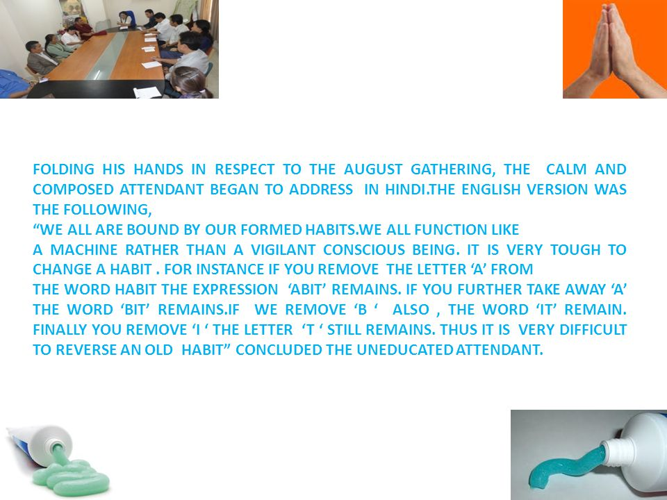 FOLDING HIS HANDS IN RESPECT TO THE AUGUST GATHERING, THE CALM AND COMPOSED ATTENDANT BEGAN TO ADDRESS IN HINDI.THE ENGLISH VERSION WAS THE FOLLOWING, WE ALL ARE BOUND BY OUR FORMED HABITS.WE ALL FUNCTION LIKE A MACHINE RATHER THAN A VIGILANT CONSCIOUS BEING.