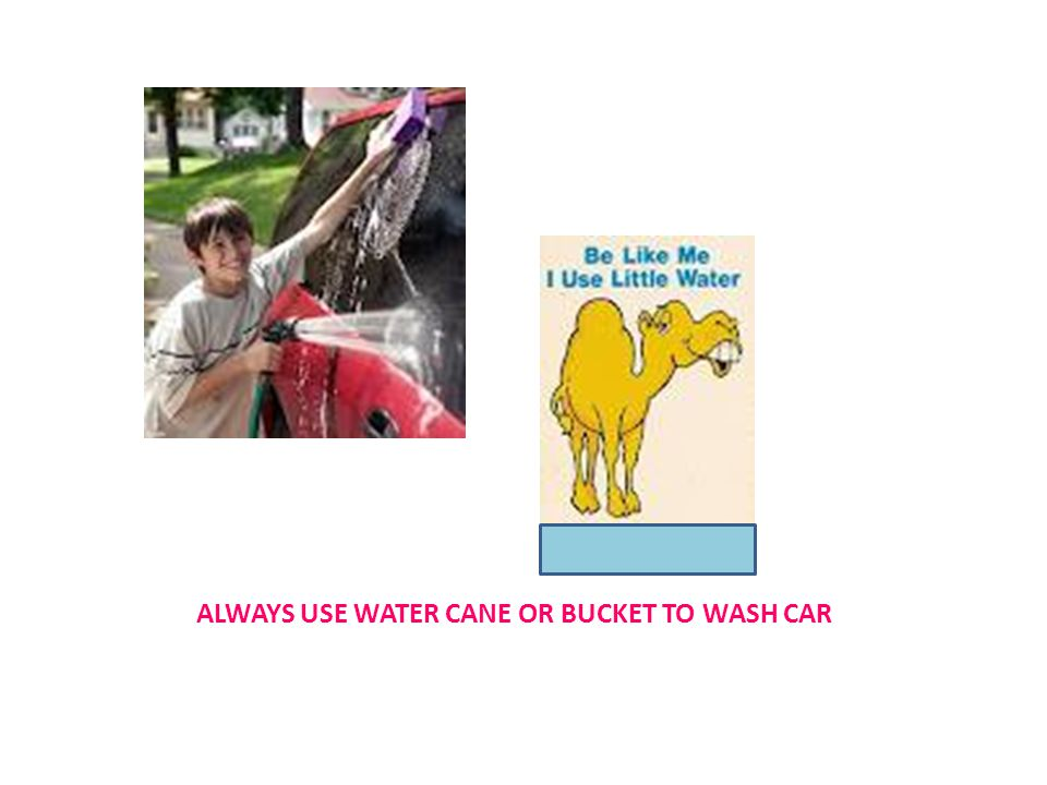 ALWAYS USE WATER CANE OR BUCKET TO WASH CAR