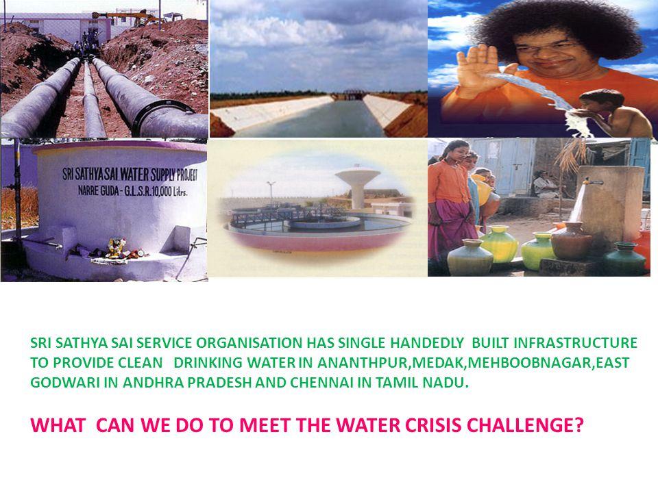 SRI SATHYA SAI SERVICE ORGANISATION HAS SINGLE HANDEDLY BUILT INFRASTRUCTURE TO PROVIDE CLEAN DRINKING WATER IN ANANTHPUR,MEDAK,MEHBOOBNAGAR,EAST GODWARI IN ANDHRA PRADESH AND CHENNAI IN TAMIL NADU.