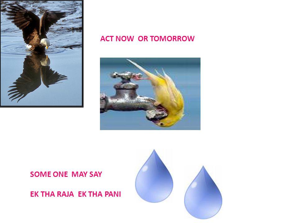ACT NOW OR TOMORROW SOME ONE MAY SAY EK THA RAJA EK THA PANI
