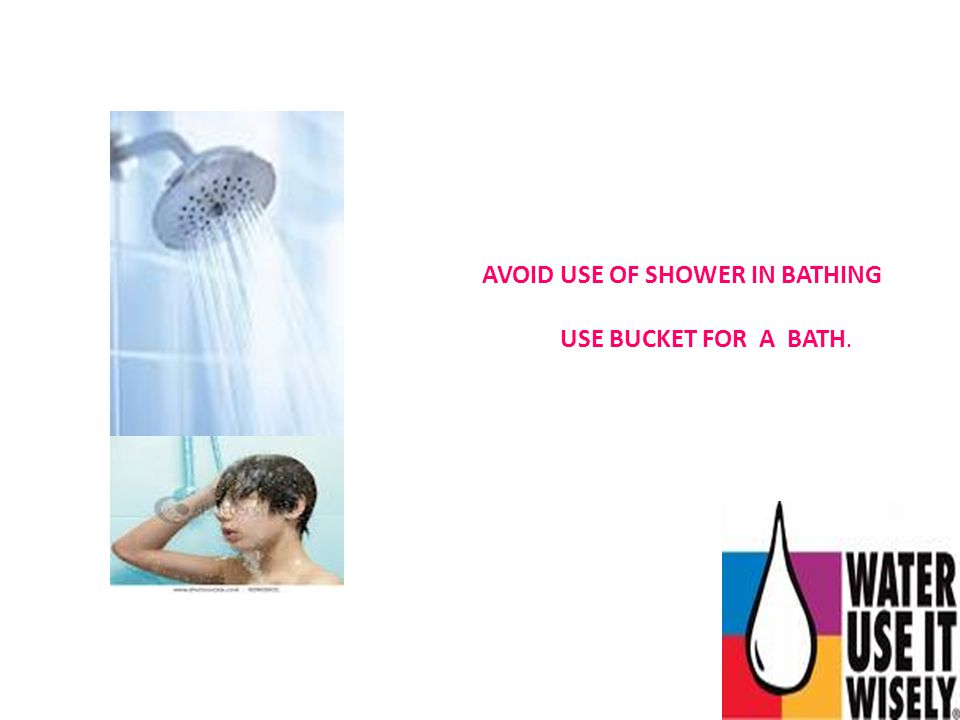 AVOID USE OF SHOWER IN BATHING USE BUCKET FOR A BATH.