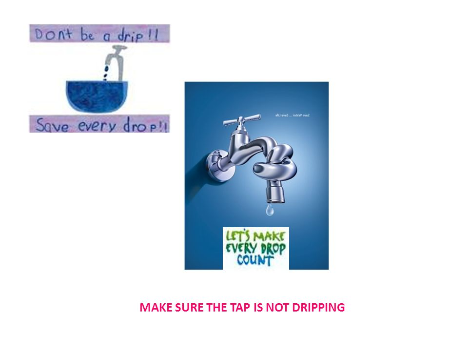 MAKE SURE THE TAP IS NOT DRIPPING