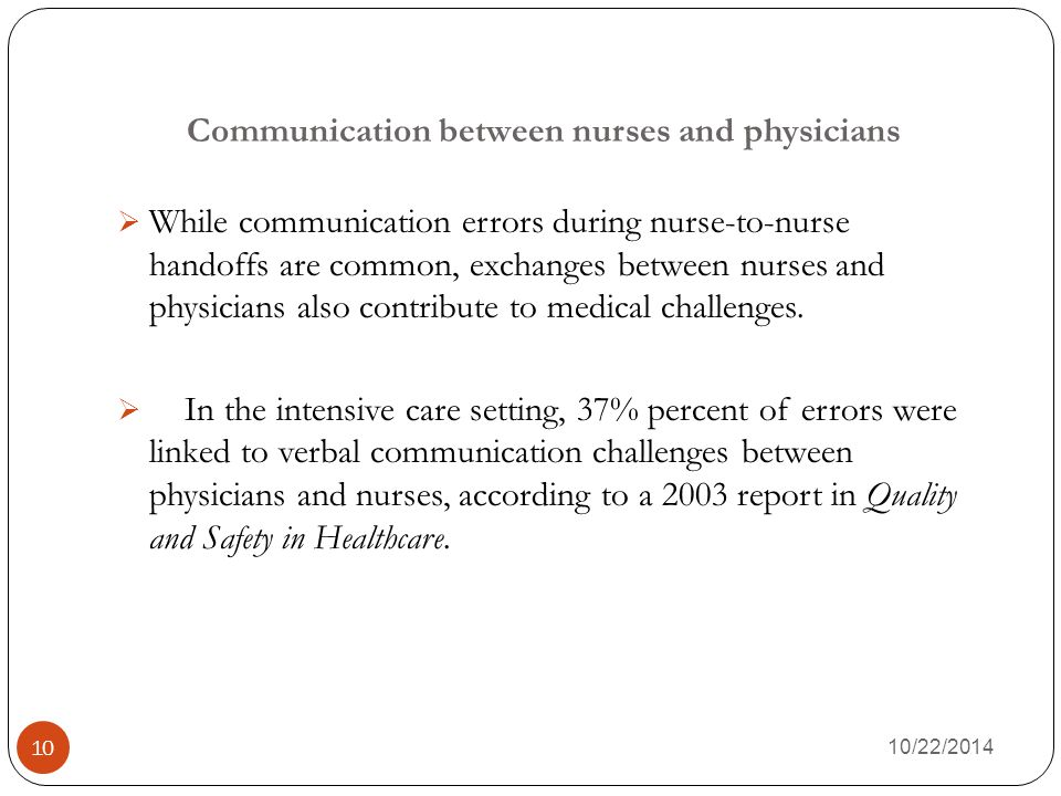 Communication between nurses and physicians 10/22/2014 10  While communication errors during nurse-to-nurse handoffs are common, exchanges between nurses and physicians also contribute to medical challenges.