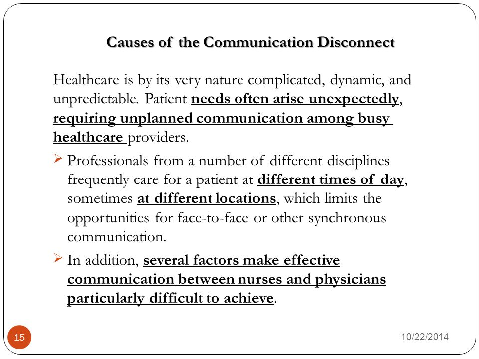 Causes of the Communication Disconnect 10/22/2014 15 Healthcare is by its very nature complicated, dynamic, and unpredictable.