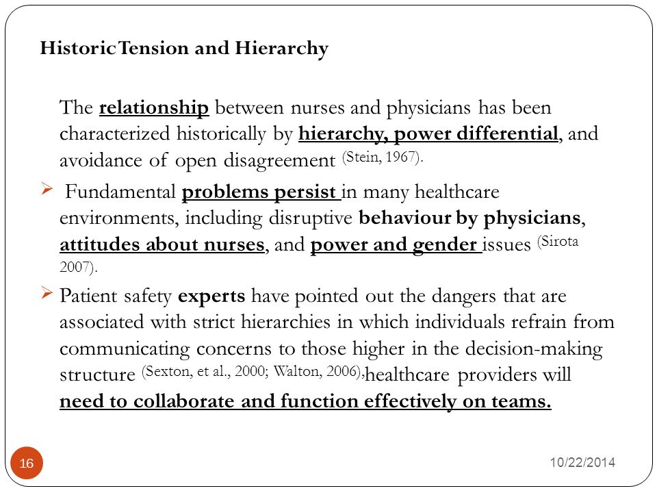 10/22/2014 16 Historic Tension and Hierarchy The relationship between nurses and physicians has been characterized historically by hierarchy, power differential, and avoidance of open disagreement (Stein, 1967).