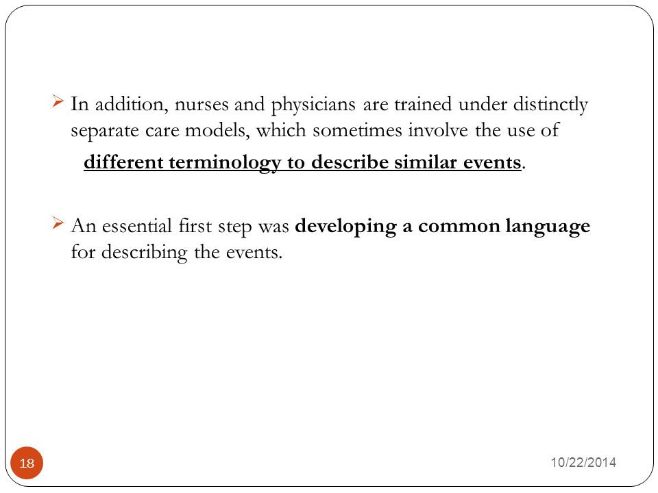 10/22/2014 18 In addition, nurses and physicians are trained under distinctly separate care models, which sometimes involve the use of different terminology to describe similar events.