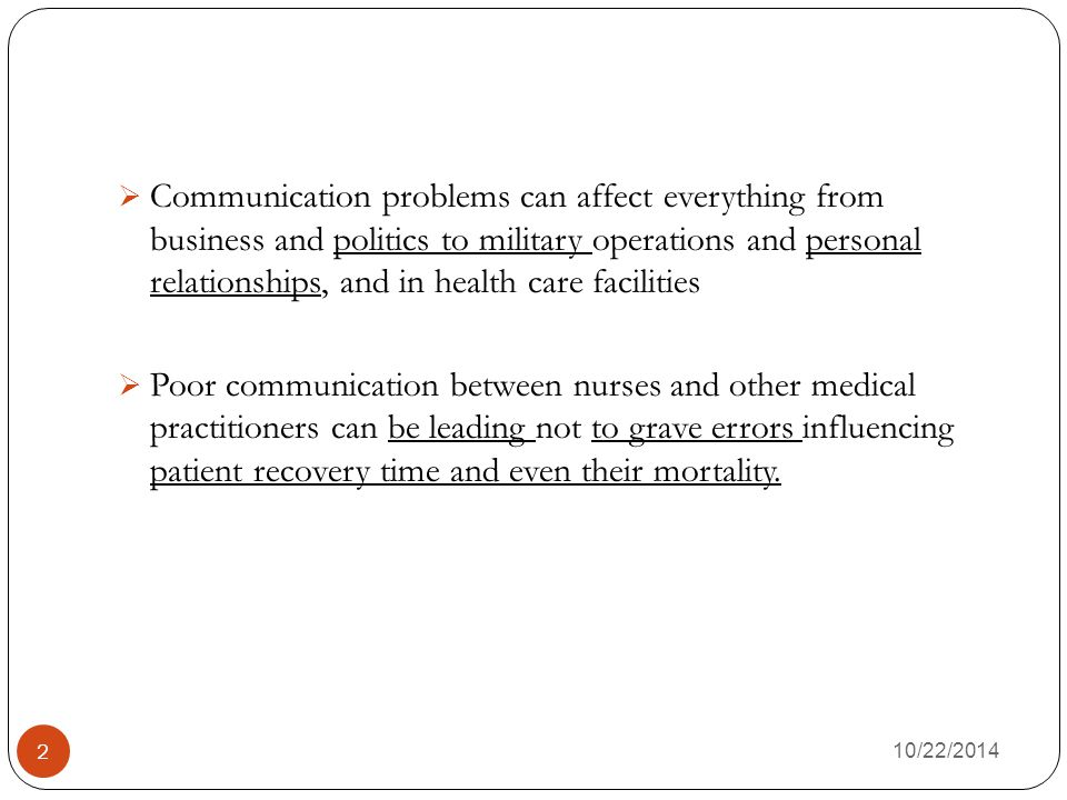 2  Communication problems can affect everything from business and politics to military operations and personal relationships, and in health care facilities  Poor communication between nurses and other medical practitioners can be leading not to grave errors influencing patient recovery time and even their mortality.