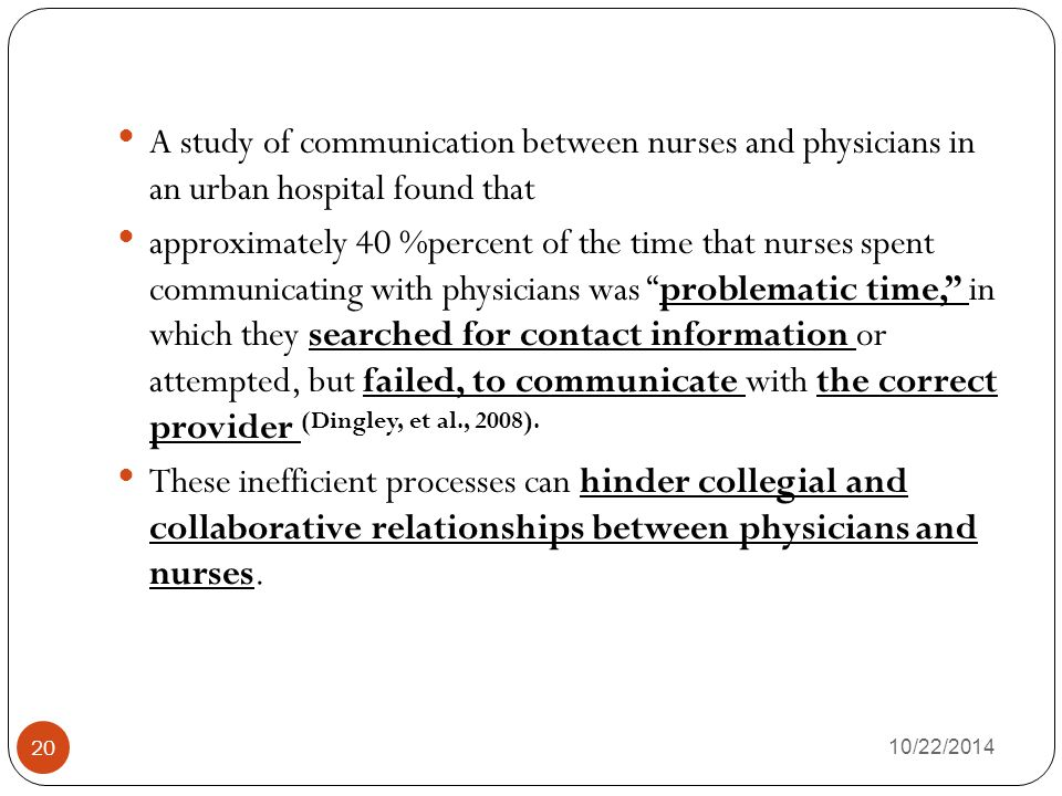 10/22/2014 20 A study of communication between nurses and physicians in an urban hospital found that approximately 40 %percent of the time that nurses spent communicating with physicians was problematic time, in which they searched for contact information or attempted, but failed, to communicate with the correct provider (Dingley, et al., 2008).