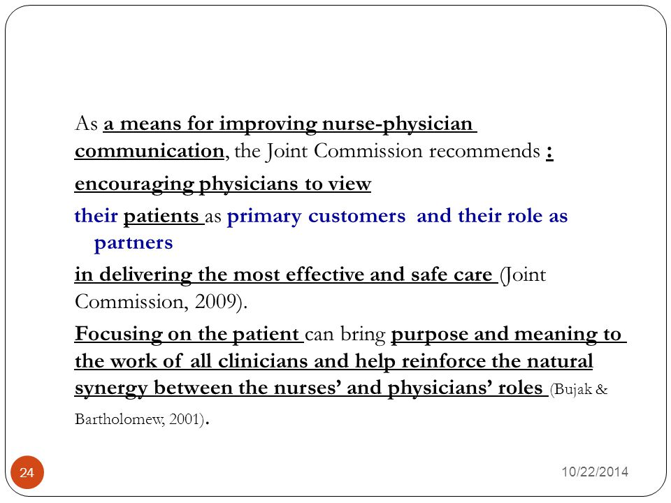 As a means for improving nurse-physician :communication, the Joint Commission recommends encouraging physicians to view their patients as primary customers and their role as partners in delivering the most effective and safe care (Joint Commission, 2009).