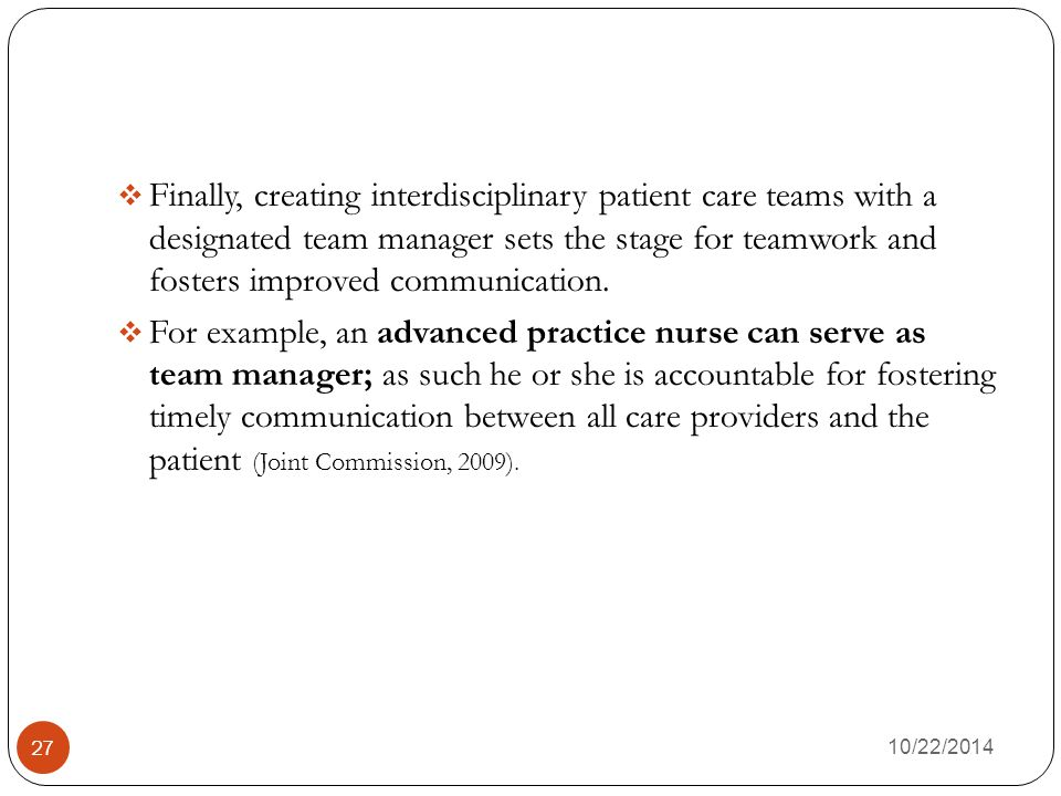 10/22/2014 27  Finally, creating interdisciplinary patient care teams with a designated team manager sets the stage for teamwork and fosters improved communication.