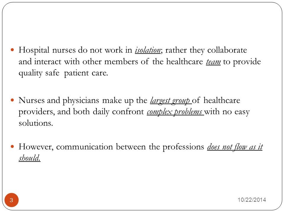 10/22/2014 3 Hospital nurses do not work in isolation; rather they collaborate and interact with other members of the healthcare team to provide quality safe patient care.