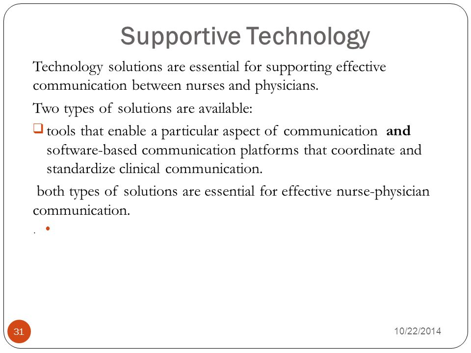 Supportive Technology 10/22/2014 31 Technology solutions are essential for supporting effective communication between nurses and physicians.