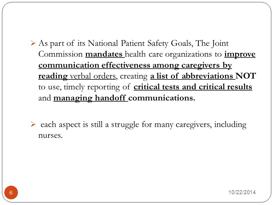 10/22/2014 6  As part of its National Patient Safety Goals, The Joint Commission mandates health care organizations to improve communication effectiveness among caregivers by reading verbal orders, creating a list of abbreviations NOT to use, timely reporting of critical tests and critical results and managing handoff communications.
