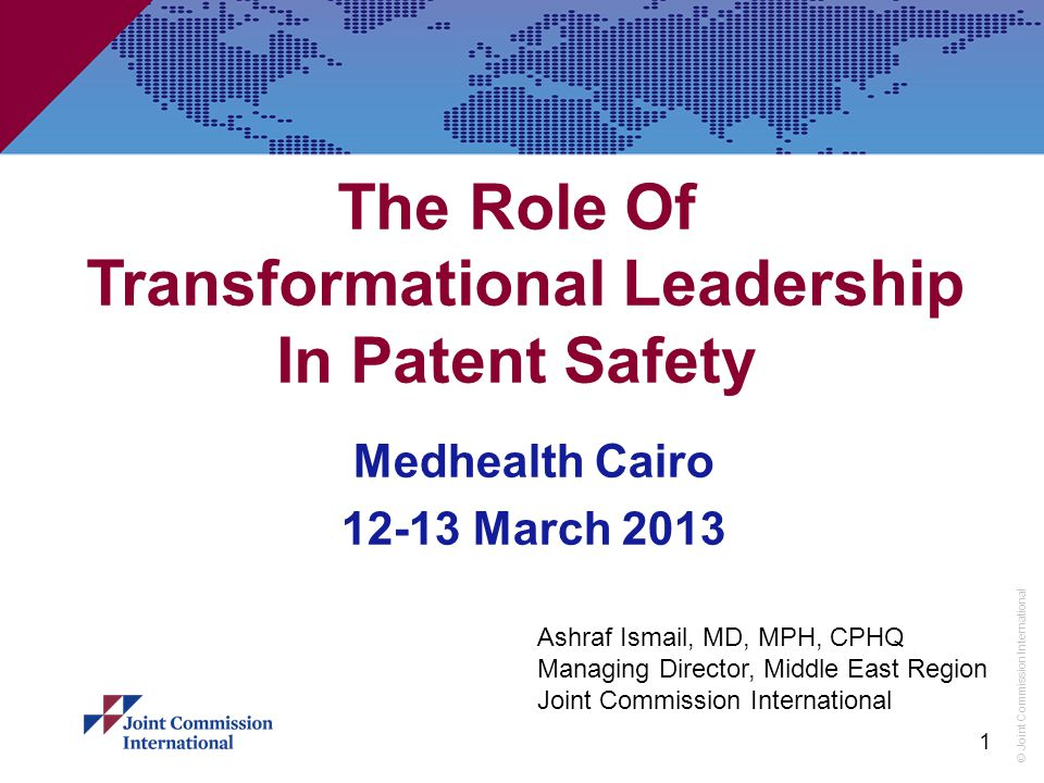 © Joint Commission International 1 The Role Of Transformational Leadership In Patent Safety Medhealth Cairo 12-13 March 2013 Ashraf Ismail, MD, MPH, CPHQ Managing Director, Middle East Region Joint Commission International