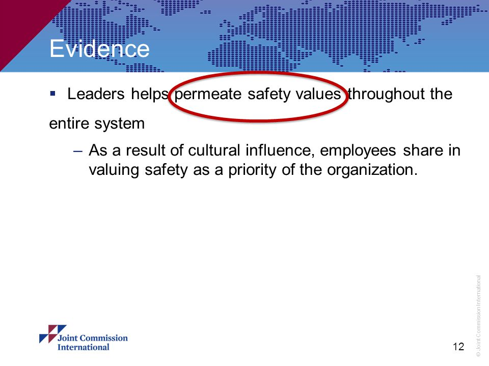 © Joint Commission International  Leaders helps permeate safety values throughout the entire system –As a result of cultural influence, employees share in valuing safety as a priority of the organization.