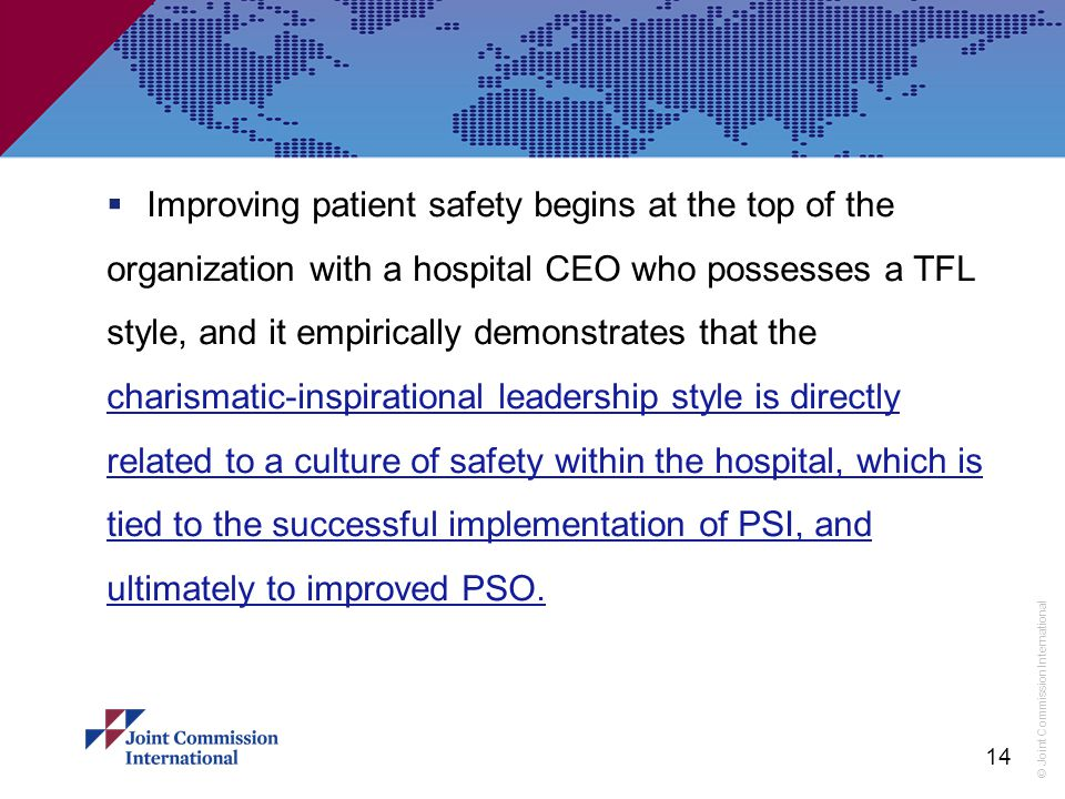 © Joint Commission International  Improving patient safety begins at the top of the organization with a hospital CEO who possesses a TFL style, and it empirically demonstrates that the charismatic-inspirational leadership style is directly related to a culture of safety within the hospital, which is tied to the successful implementation of PSI, and ultimately to improved PSO.