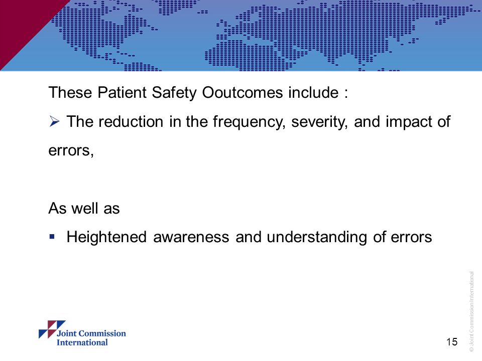 © Joint Commission International These Patient Safety Ooutcomes include :  The reduction in the frequency, severity, and impact of errors, As well as  Heightened awareness and understanding of errors 15