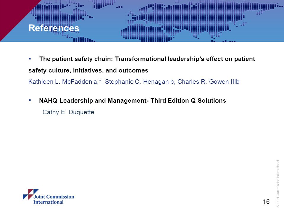 © Joint Commission International References  The patient safety chain: Transformational leadership's effect on patient safety culture, initiatives, and outcomes Kathleen L.