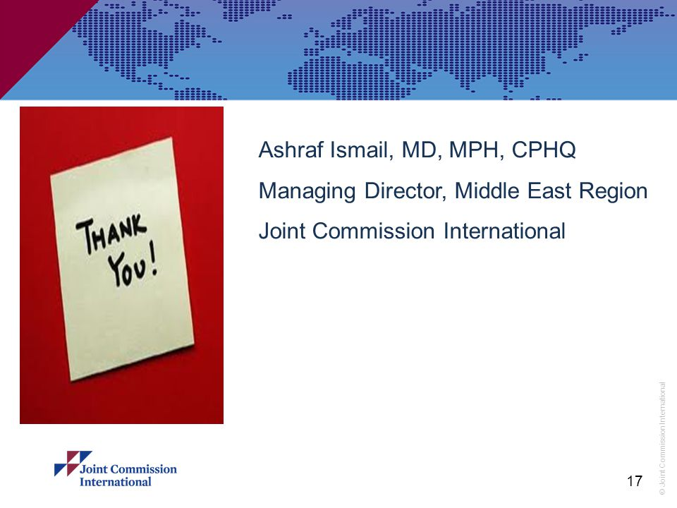 © Joint Commission International 17 Ashraf Ismail, MD, MPH, CPHQ Managing Director, Middle East Region Joint Commission International