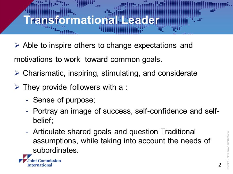 © Joint Commission International Transformational Leader  Able to inspire others to change expectations and motivations to work toward common goals.